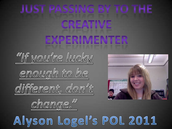 "Just passing by to the creative experimenter<br />""If you're lucky enough to be different, don't change.""<br />Alyson Loge..."