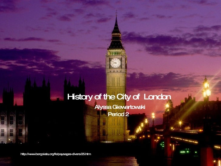 History of the City of  London Alyssa Giewartowski Period 2  http://www.bergoiata,org/fe/paysages-divers/25.htm