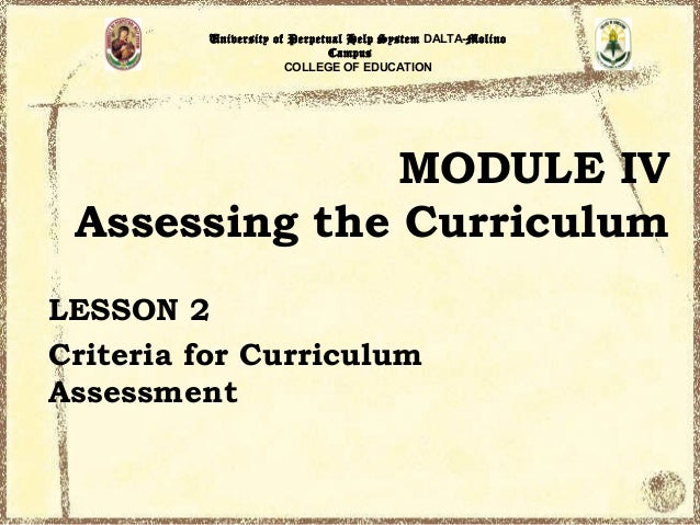 University of Perpetual Help System DALTA-Molino Campus COLLEGE OF EDUCATION  MODULE IV Assessing the Curriculum LESSON 2 ...
