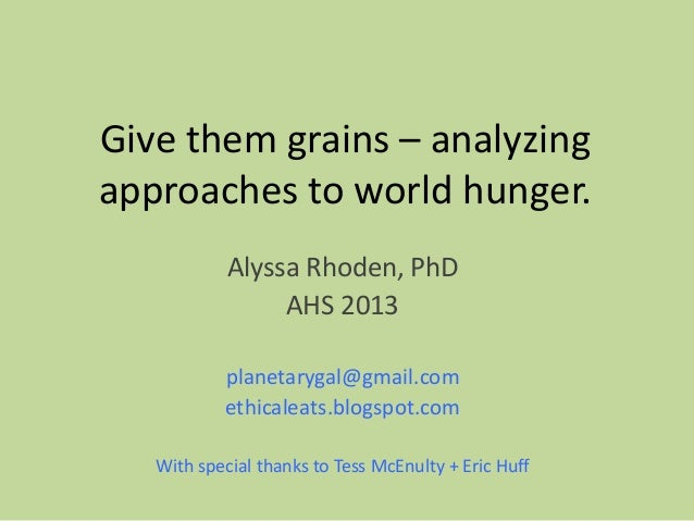 Give them grains – analyzing approaches to world hunger. Alyssa Rhoden, PhD AHS 2013 planetarygal@gmail.com ethicaleats.bl...