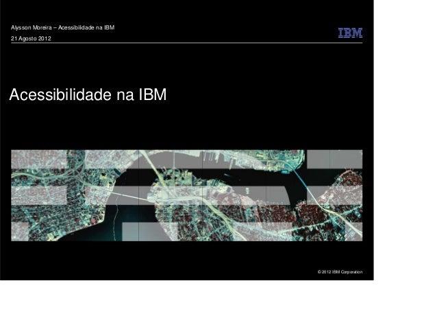 © 2012 IBM Corporation Acessibilidade na IBM Alysson Moreira – Acessibilidade na IBM 21 Agosto 2012