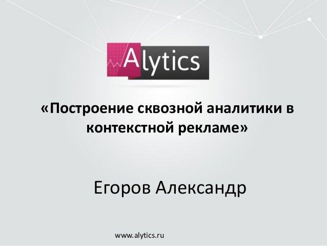«Построение сквозной аналитики в  контекстной рекламе»  Егоров Александр  www.alytics.ru