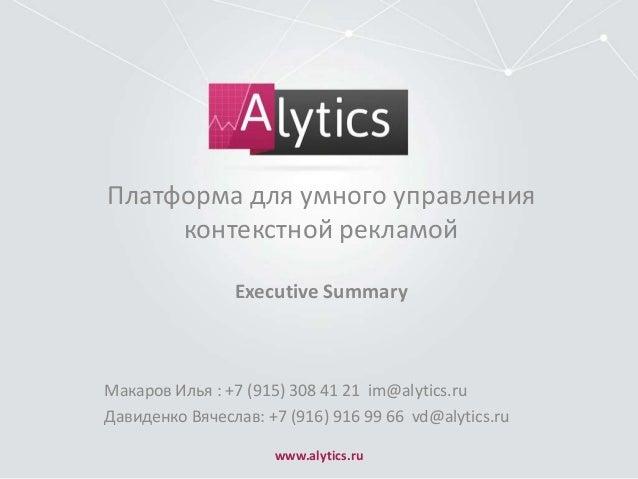 Платформа для умного управления контекстной рекламой Executive Summary  Макаров Илья : +7 (915) 308 41 21 im@alytics.ru Да...