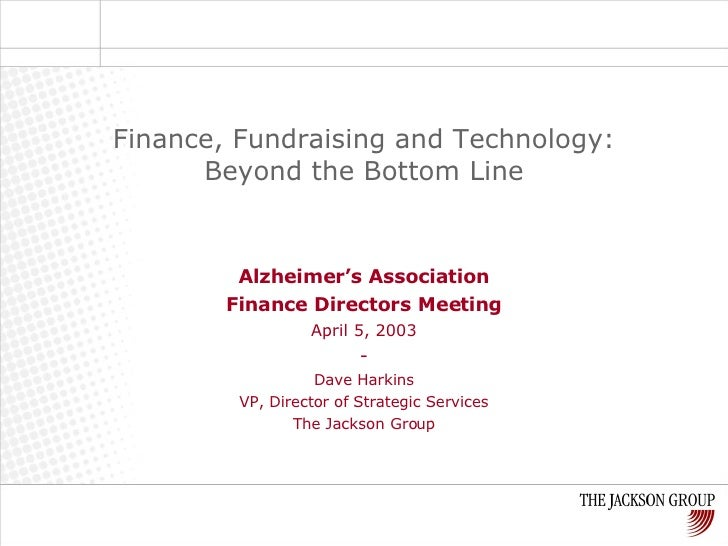 Alzheimer's Association Finance Directors Meeting April 5, 2003 - Dave Harkins VP, Director of Strategic Services The Jack...