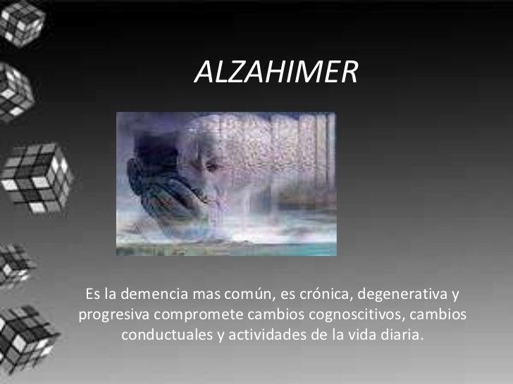 ALZAHIMER Es la demencia mas común, es crónica, degenerativa yprogresiva compromete cambios cognoscitivos, cambios       c...