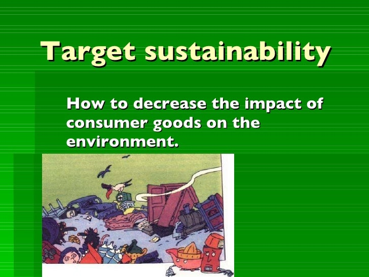 Target sustainability How to decrease the impact of  consumer goods on the environment.