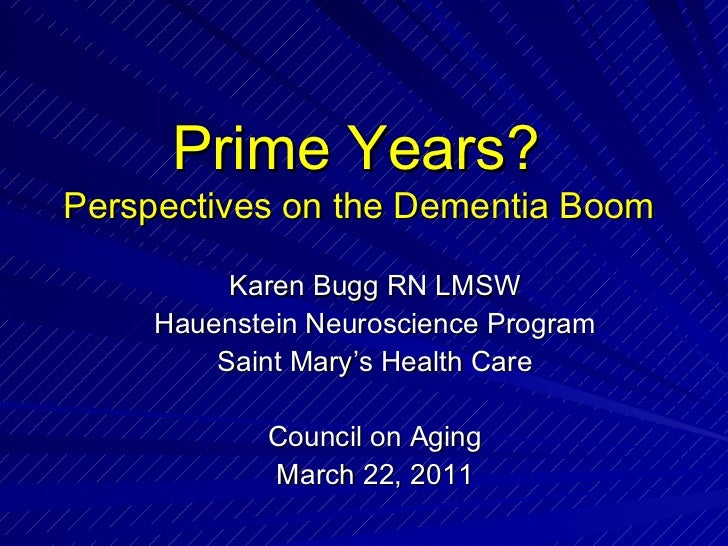 Prime Years?  Perspectives on the Dementia Boom   Karen Bugg RN LMSW Hauenstein Neuroscience Program Saint Mary's Health C...