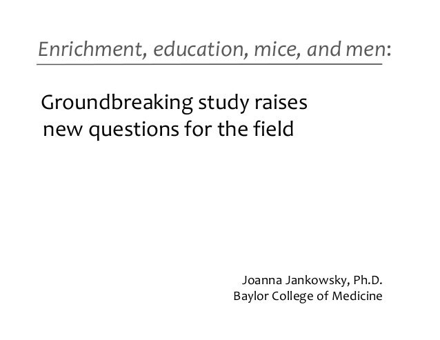 Enrichment, education, mice, and men:Groundbreaking study raisesnew questions for the field                     Joanna Jan...