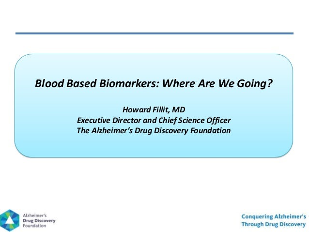 Blood Based Biomarkers: Where Are We Going?Howard Fillit, MDExecutive Director and Chief Science OfficerThe Alzheimer's Dr...
