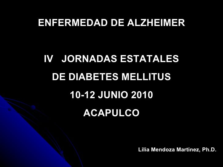 ENFERMEDAD DE ALZHEIMER IV  JORNADAS ESTATALES DE DIABETES MELLITUS 10-12 JUNIO 2010 ACAPULCO Lilia Mendoza Martínez, Ph.D.