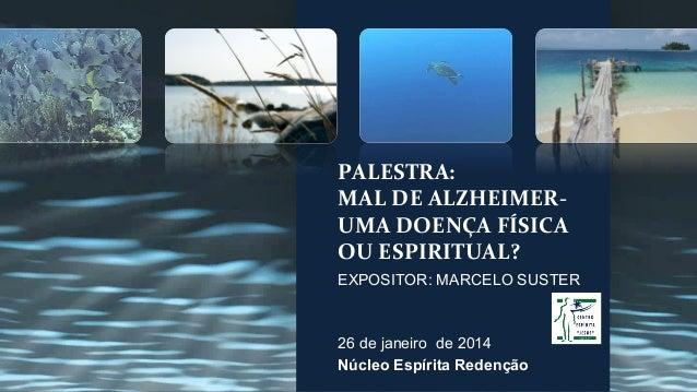 PALESTRA:   MAL  DE  ALZHEIMER-‐   UMA  DOENÇA  FÍSICA   OU  ESPIRITUAL?   EXPOSITOR: MARCELO SUSTER 26...
