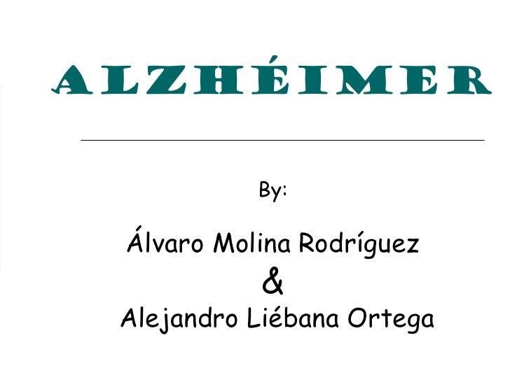 ALZHÉIMER           By: Álvaro Molina Rodríguez           & Alejandro Liébana Ortega