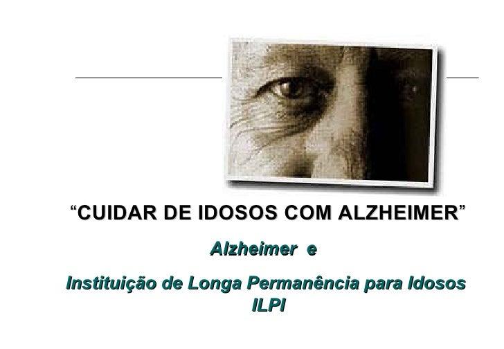 """"""" CUIDAR DE IDOSOS COM ALZHEIMER """" Alzheimer  e  Instituição de Longa Permanência para Idosos  ILPI"""