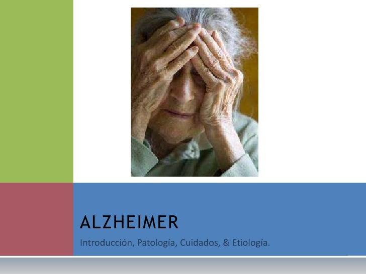 Introducción, Patología, Cuidados, & Etiología.<br />ALZHEIMER<br />