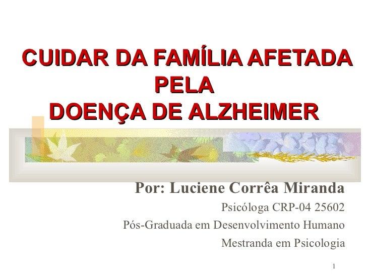 CUIDAR DA FAMÍLIA AFETADA PELA  DOENÇA DE ALZHEIMER   Por: Luciene Corrêa Miranda Psicóloga CRP-04 25602 Pós-Graduada em D...