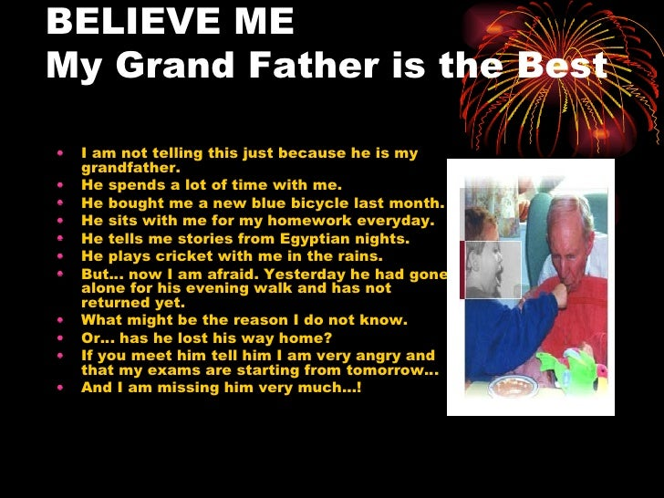 BELIEVE ME  My Grand Father is the Best <ul><li>I am not telling this just because he is my grandfather. </li></ul><ul><li...