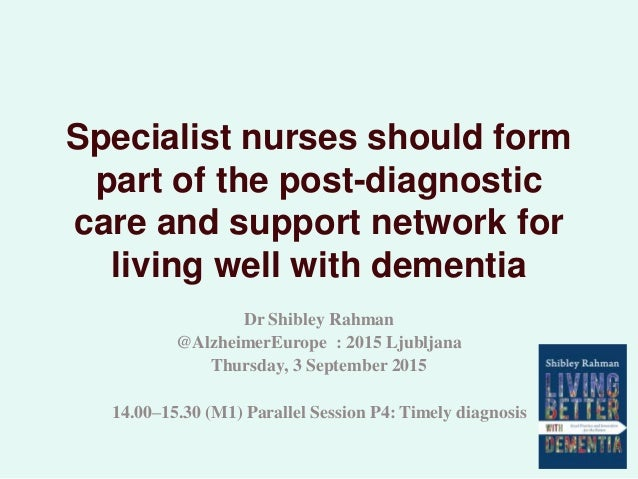 Specialist nurses should form part of the post-diagnostic care and support network for living well with dementia Dr Shible...