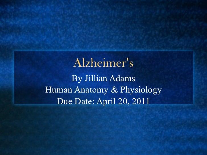 Alzheimer's By Jillian Adams Human Anatomy & Physiology Due Date: April 20, 2011