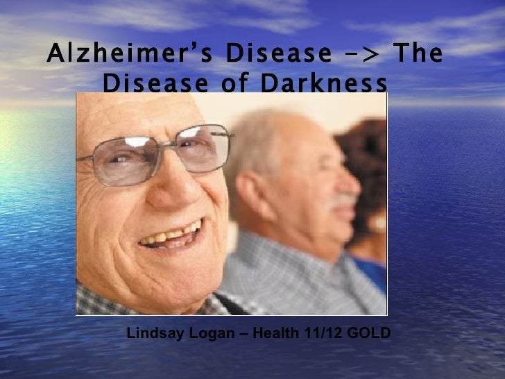 Alzheimer's Disease -> The Disease of Darkness Lindsay Logan – Health 11/12 GOLD