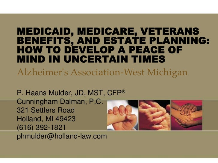 MEDICAID, MEDICARE, VETERANSBENEFITS, AND ESTATE PLANNING:HOW TO DEVELOP A PEACE OFMIND IN UNCERTAIN TIMESAlzheimers Assoc...