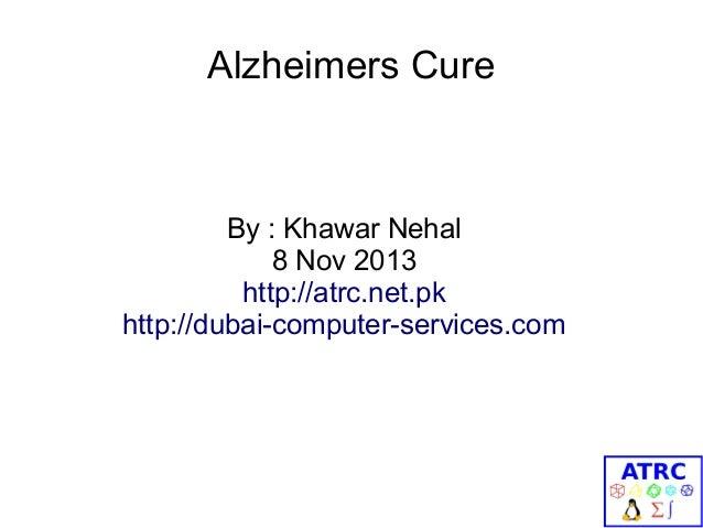 Alzheimers Cure  By : Khawar Nehal 8 Nov 2013 http://atrc.net.pk http://dubai-computer-services.com