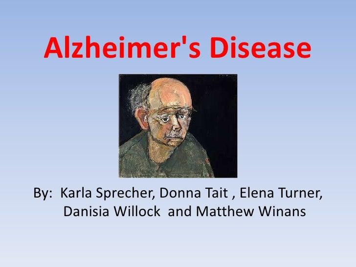 Alzheimer's Disease<br />By:  Karla Sprecher, Donna Tait , Elena Turner, DanisiaWillock  and Matthew Winans<br />