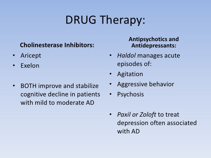 DRUG Therapy:  <br />Cholinesterase Inhibitors:<br />Aricept<br />Exelon<br />BOTH improve and stabilize cognitive decline...