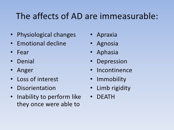 The affects of AD are immeasurable:<br />Physiological changes<br />Emotional decline<br />Fear<br />Denial<br />Anger<br ...