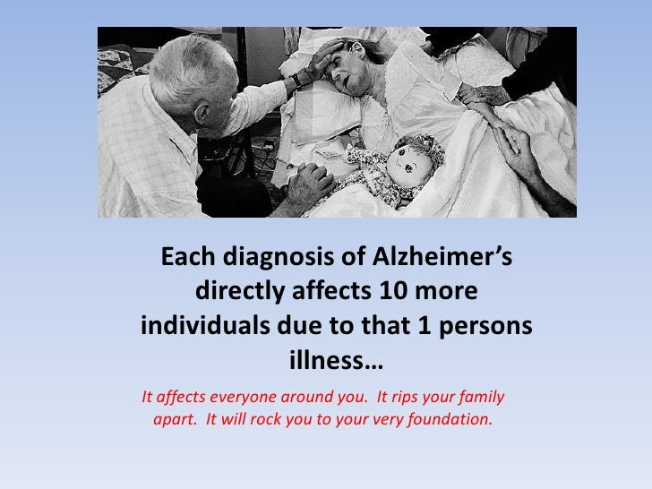 Each diagnosis of Alzheimer's directly affects 10 more individuals due to that 1 persons illness…<br />It affects everyone...
