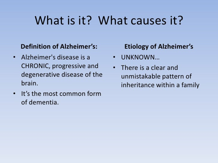 What is it?  What causes it?<br />Definition of Alzheimer's:  <br />Alzheimer's disease is a CHRONIC, progressive and dege...
