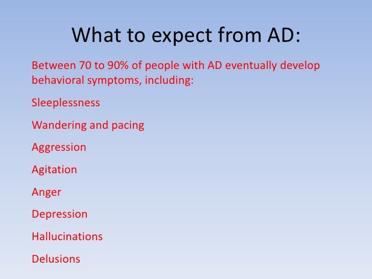 What to expect from AD:<br />Between 70 to 90% of people with AD eventually develop behavioral symptoms, including:<br />S...