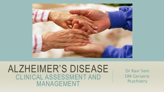 ALZHEIMER'S DISEASE CLINICAL ASSESSMENT AND MANAGEMENT Dr Ravi Soni DM Geriatric Psychiatry
