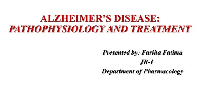 alzheimers disease pathophysiology and treatment presented by fariha fatima jr 1 department of