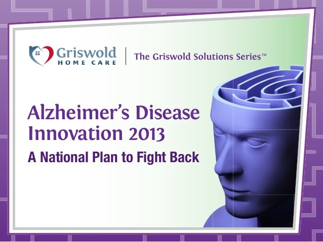 Alzheimer's Disease Innovation 2013 A National Plan to Fight Back  © 2013 Griswold International, LLC