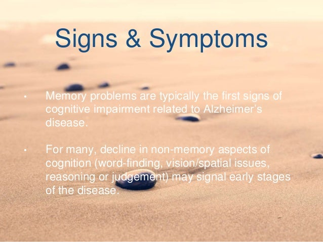 Signs & Symptoms • Memory problems are typically the first signs of cognitive impairment related to Alzheimer's disease. •...