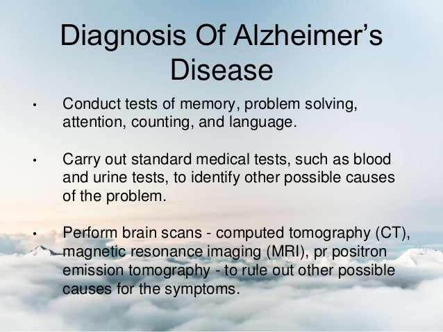 Diagnosis Of Alzheimer's Disease • Conduct tests of memory, problem solving, attention, counting, and language. • Carry ou...
