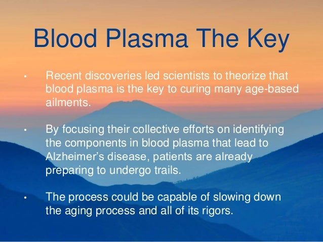 Blood Plasma The Key • Recent discoveries led scientists to theorize that blood plasma is the key to curing many age-based...