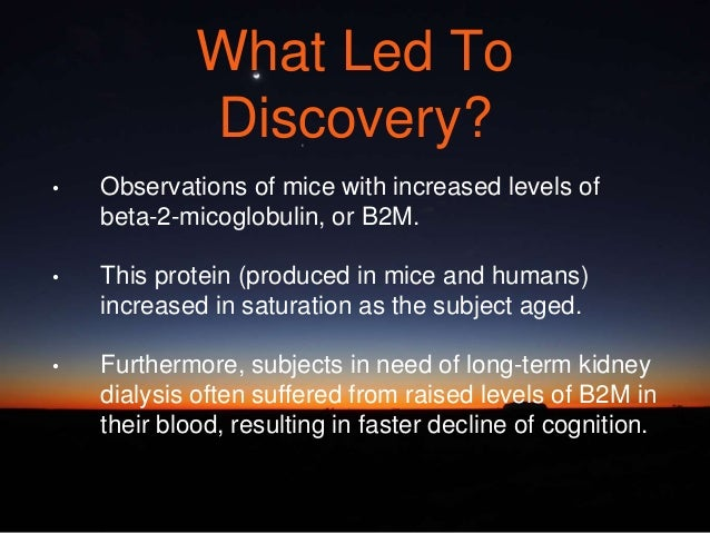 What Led To Discovery? • Observations of mice with increased levels of beta-2-micoglobulin, or B2M. • This protein (produc...