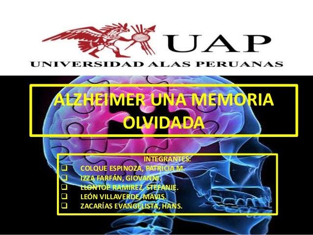 ALZHEIMER UNA MEMORIA OLVIDADA INTEGRANTES:  COLQUE ESPINOZA, PATRICIA M.  IZZA FARFÁN, GIOVANNI.  LLONTOP RAMIREZ, STE...