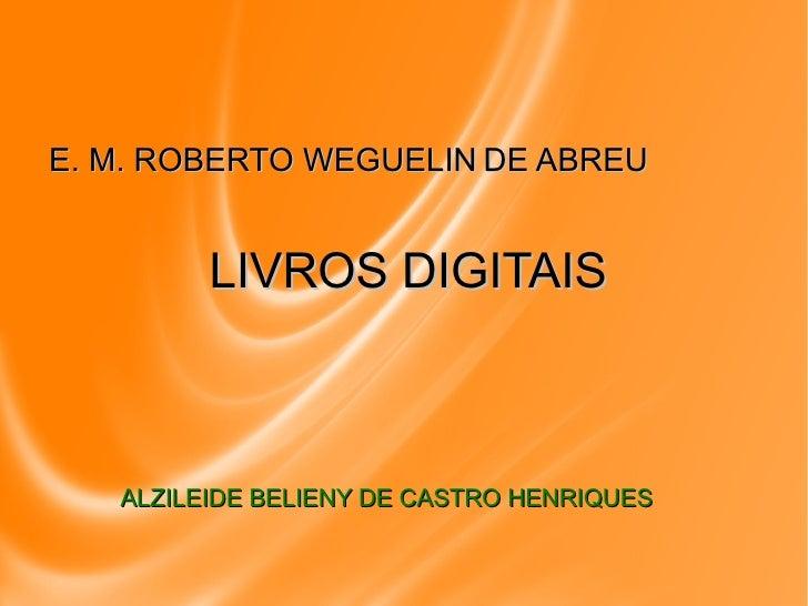 ALZILEIDE BELIENY DE CASTRO HENRIQUES <ul><li>E. M. ROBERTO  WEGUELIN   DE ABREU </li></ul>LIVROS DIGITAIS