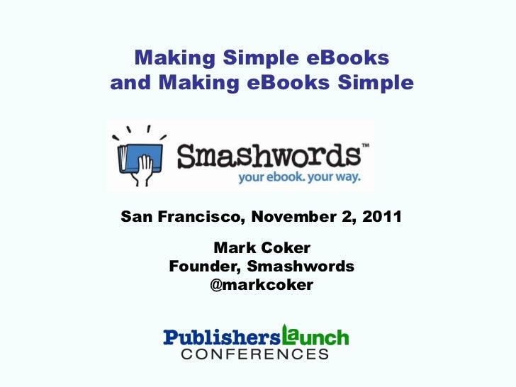 Making Simple eBooksand Making eBooks SimpleSan Francisco, November 2, 2011         Mark Coker     Founder, Smashwords    ...