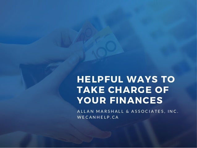 A L L A N M A R S H A L L & A S S O C I A T E S , I N C . W E C A N H E L P . C A HELPFUL WAYS TO TAKE CHARGE OF YOUR FINA...