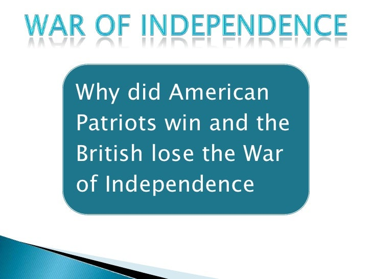 Why did AmericanPatriots win and theBritish lose the Warof Independence