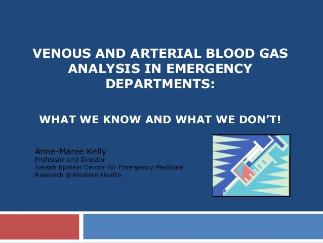 VENOUS AND ARTERIAL BLOOD GASANALYSIS IN EMERGENCYDEPARTMENTS:WHAT WE KNOW AND WHAT WE DON'T!Anne-Maree KellyProfessor and...