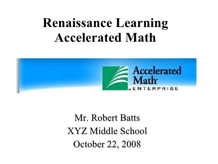 Renaissance Learning Accelerated Math Mr. Robert Batts XYZ Middle School October 22, 2008