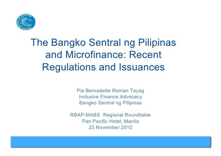 The Bangko Sentral ng Pilipinas   and Microfinance: Recent  Regulations and Issuances          Pia Bernadette Roman Tayag ...