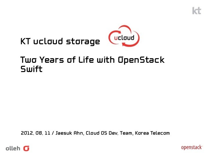 KT ucloud storageTwo Years of Life with OpenStackSwift2012. 08. 11 / Jaesuk Ahn, Cloud OS Dev. Team, Korea Telecom