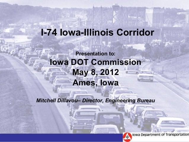 I-74 Iowa-Illinois Corridor               Presentation to:     Iowa DOT Commission          May 8, 2012          Ames, Iow...