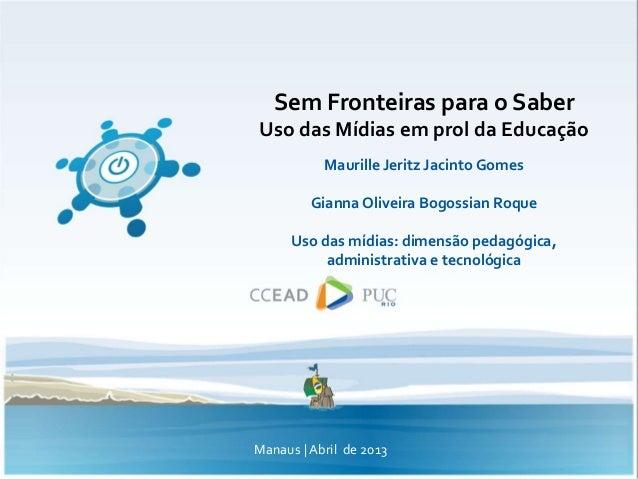 Sem Fronteiras para o SaberUso das Mídias em prol da EducaçãoMaurille Jeritz Jacinto GomesGianna Oliveira Bogossian RoqueU...