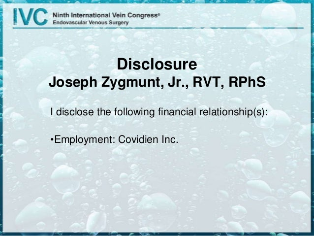 Disclosure Joseph Zygmunt, Jr., RVT, RPhS I disclose the following financial relationship(s): •Employment: Covidien Inc.